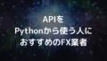 APIをPythonから使う人におすすめFX業者